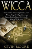 Wicca: The Essential Wicca Beginner's Guide - Wicca Magick & Spell Casting, Wicca Beliefs, Wicca Symbols & Witchcraft Rituals