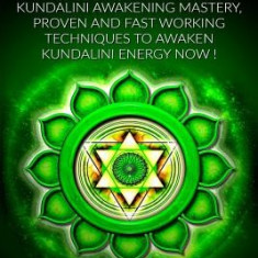 Kundalini: Kundalini Awakening Mastery: Proven and Fast Working Techniques to Awaken Kundalini Energy Now! - Carte in engleza