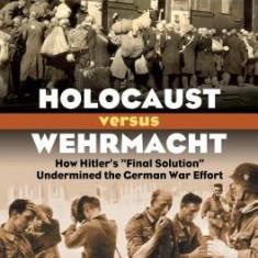 "Holocaust Versus Wehrmacht: How Hitler's """"Final Solution"""" Undermined the German War Effort"
