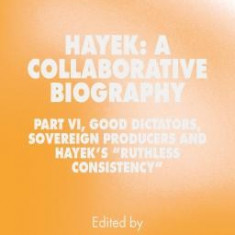 """Hayek: A Collaborative Biography: Part VI, Good Dictators, Sovereign Producers and Hayek's """"""""Ruthless Consistency"""""""""""