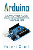 Arduino: Arduino User Guide for Operating System, Programming, Projects and More!