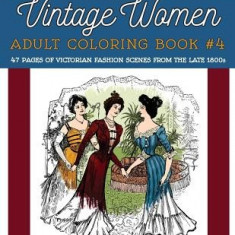 Vintage Women: Adult Coloring Book #4: Victorian Fashion Scenes from the Late 1800s - Carte de colorat