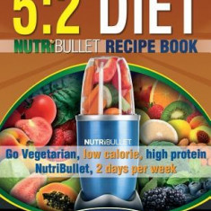 The 5: 2 Diet Nutribullet Recipe Book: 200 Low Calorie High Protein 5:2 Diet Smoothie Recipes - Carte in engleza