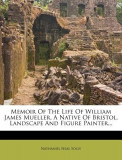 Memoir of the Life of William James Mueller, a Native of Bristol, Landscape and Figure Painter...