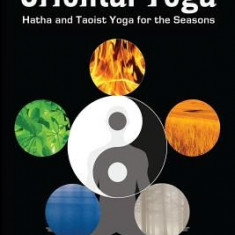 The Complete Book of Oriental Yoga: Hatha and Taoist Yoga for the Seasons - Carte in engleza