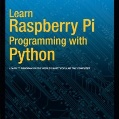Learn Raspberry Pi Programming with Python - Carte in engleza