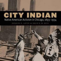 City Indian: Native American Activism in Chicago, 1893-1934 - Carte in engleza