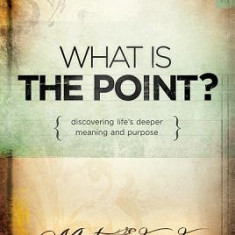 What Is the Point?: Discovering Life's Deeper Meaning and Purpose - Carte in engleza