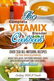 Complete Vitamix Blender Cookbook: Over 350 All-Natural Recipes for Total Health Rejuvenation, Weight Loss, Detox, Superfood Smoothies, Spice Blends,