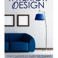 Interior Design: Your Complete DIY Guide for Stunning Interior Design on a Budget - Carte in engleza
