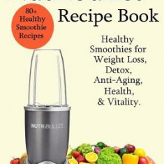 Nutribullet Recipe Book - Healthy Smoothie Recipes for Weight Loss, Detox, Anti-Aging, Health, & Vitality. - Carte in engleza