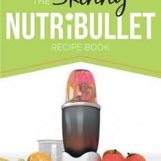 The Skinny Nutribullet Recipe Book: 80+ Delicious & Nutritious Healthy Smoothie Recipes. Burn Fat, Lose Weight and Feel Great! - Carte in engleza