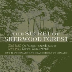 The Secret of Sherwood Forest: Oil Production in England During World War II - Carte in engleza