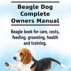 Beagle. Beagle Dog Complete Owners Manual. Beagle Book for Care, Costs, Feeding, Grooming, Health and Training.. - Carte in engleza