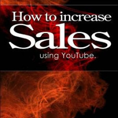 How to Increase Sales Using Youtube. - Carte in engleza