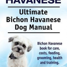 Bichon Havanese. Ultimate Bichon Havanese Dog Manual. Bichon Havanese Book for Care, Costs, Feeding, Grooming, Health and Training. - Carte in engleza
