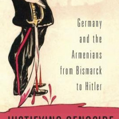 Justifying Genocide: Germany and the Armenians from Bismarck to Hitler - Carte in engleza