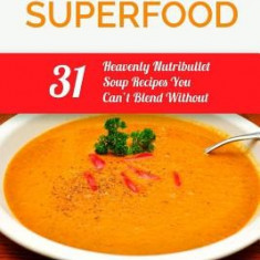 Nutribullet Superfood: 31 Heavenly Nutribullet Soup Recipes You Can't Blend Without - Carte in engleza