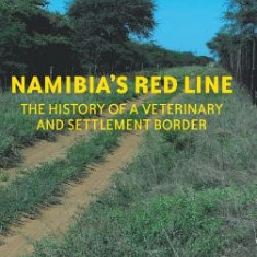 Namibia's Red Line: The History of a Veterinary and Settlement Border - Carte in engleza