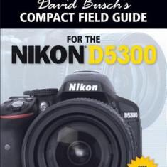 David Busch's Compact Field Guide for the Nikon D5300 - Carte in engleza