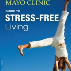 The Mayo Clinic Guide to Stress-Free Living - Carte in engleza