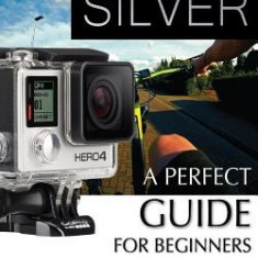 Gopro Hero4 Silver: A Perfect Guide for Beginners - Carte in engleza