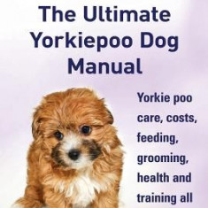 Yorkie Poos. the Ultimate Yorkie Poo Dog Manual. Yorkiepoo Care, Costs, Feeding, Grooming, Health and Training All Included. - Carte in engleza
