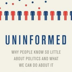 Uninformed: Why People Seem to Know So Little about Politics and What We Can Do about It - Carte in engleza