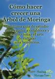 Como Hacer Crecer Una Arbol de Moringa: La Ultima Guia de Estudio Para Ayudar a Establecer y Perfeccionar El Arte de Cultivar Una Bendicion.