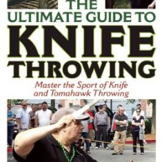 The Ultimate Guide to Knife Throwing: Master the Sport of Knife and Tomahawk Throwing - Carte in engleza