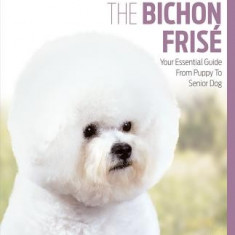 The Bichon Frise: Your Essential Guide from Puppy to Senior Dog - Carte in engleza