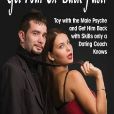 How to Get Your Ex Back Fast!: Toy with the Male Psyche and Get Him Back with Skills Only a Dating Coach Knows - Carte in engleza