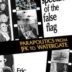 The Spectacle of the False-Flag: Parapolitics from JFK to Watergate - Carte in engleza