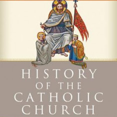 The History of the Catholic Church: From the Apostolic Age to the Third Millennium - Carte in engleza