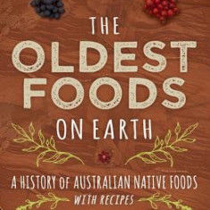 The Oldest Foods on Earth: A History of Australian Native Foods with Recipes - Carte in engleza