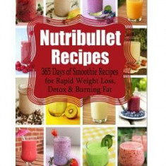 Nutribullet Recipes: 365 Days of Smoothie Recipes for Rapid Weight Loss, Detox & Burning Fat - Carte in engleza