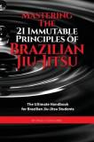 Mastering the 21 Immutable Principles of Brazilian Jiu-Jitsu: The Ultimate Handbook for Brazilian Jiu-Jitsu Students