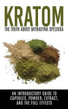 Kratom: The Truth about Mitragyna Speciosa: An Introductory Guide to Capsules, Powder, Extract, and the Full Effects