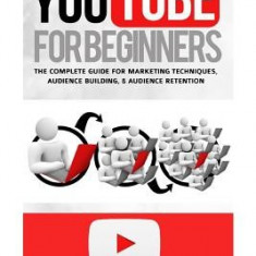 Youtube for Beginners: The Complete Guide for Marketing Technqiues, Audience Building, & Audience Retention [Booklet] - Carte in engleza