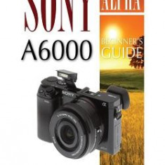 Sony Alpha A6000: Beginner's Guide - Carte in engleza