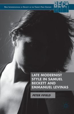 The Late Modernist Style of Samuel Beckett and Emmanuel Levinas: A Philosophy of Failure