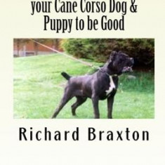 Understanding and Training Your Cane Corso Dog & Puppy to Be Good - Carte in engleza
