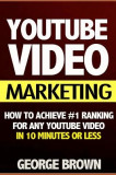 Youtube Video Marketing: How to Achieve #1 Ranking for Any Youtube Video in 10 Minutes or Less (Video Marketing, Youtube Marketing, Youtube Adv