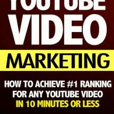 Youtube Video Marketing: How to Achieve #1 Ranking for Any Youtube Video in 10 Minutes or Less (Video Marketing, Youtube Marketing, Youtube Adv - Carte in engleza