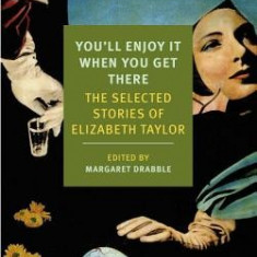 You'll Enjoy It When You Get There: The Stories of Elizabeth Taylor - Carte in engleza