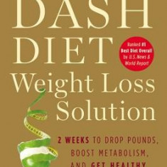 The Dash Diet Weight Loss Solution: 2 Weeks to Drop Pounds, Boost Metabolism, and Get Healthy - Carte in engleza
