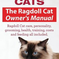 Ragdoll Cats. the Ragdoll Cat Owners Manual. Ragdoll Cat Care, Personality, Grooming, Health, Training, Costs and Feeding All Included. - Carte in engleza