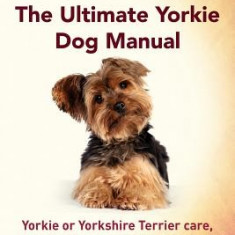 Yorkies. the Ultimate Yorkie Dog Manual. Yorkies or Yorkshire Terriers Care, Costs, Feeding, Grooming, Health and Training All Included. - Carte in engleza