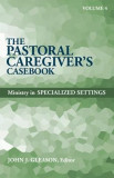 The Pastoral Caregiver's Casebook, Volume 4: Ministry in Specialized Settings