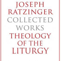 Joseph Ratzinger-Collected Works: Theology of the Liturgy - Carte in engleza